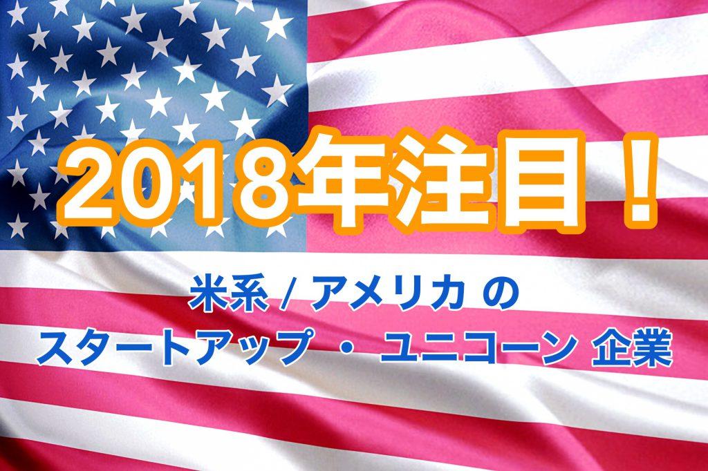 2018年 注目の 米系 / アメリカ の スタートアップ ・ ユニコーン 企業 について